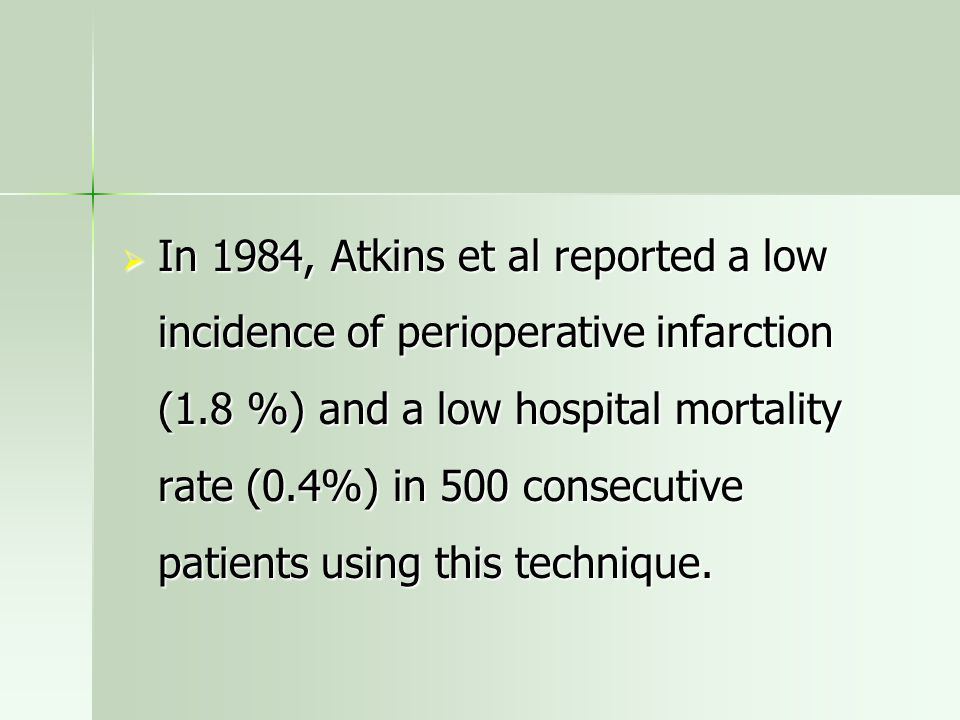 In 1984, Atkins et al reported a low incidence of perioperative infarction (1.8 %) and a low hospital mortality rate (0.4%) in 500 consecutive patients using this technique.