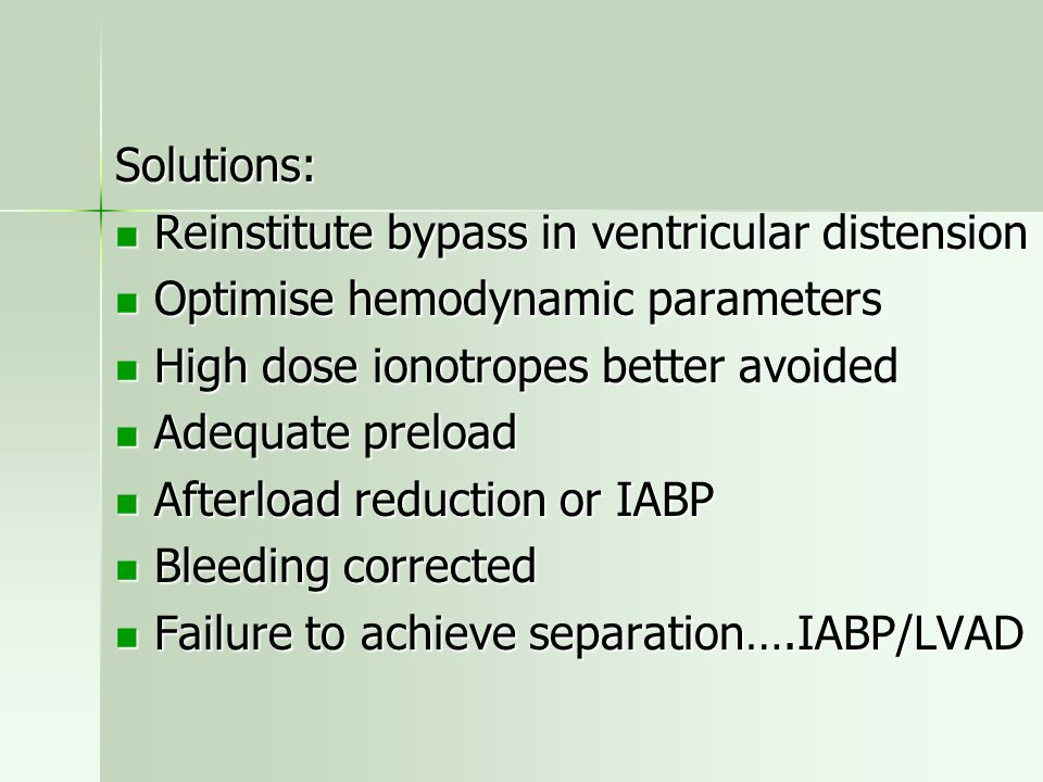Solutions: Reinstitute bypass in ventricular distension. Optimise hemodynamic parameters. High dose ionotropes better avoided.