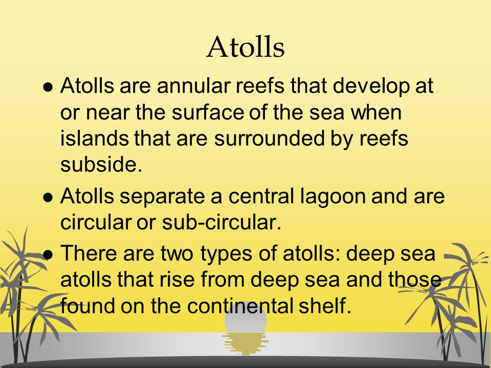 Atolls Atolls are annular reefs that develop at or near the surface of the sea when islands that are surrounded by reefs subside.