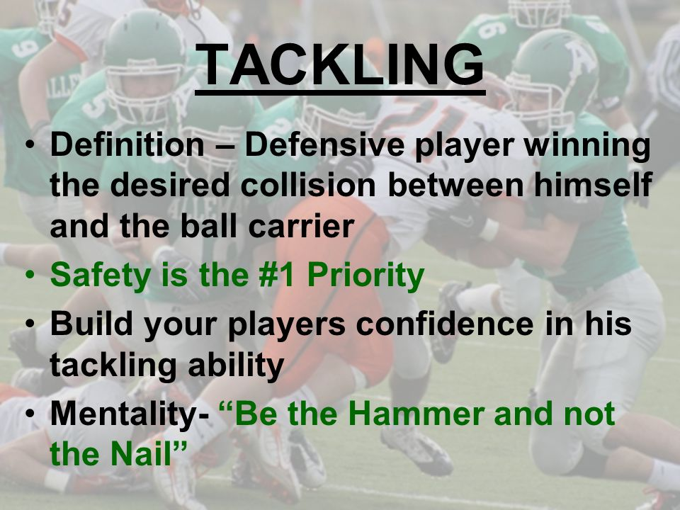 TACKLING Definition – Defensive player winning the desired collision between himself and the ball carrier.