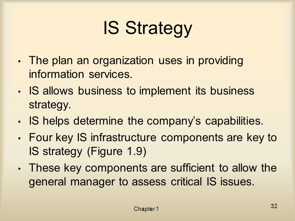 IS Strategy The plan an organization uses in providing information services. IS allows business to implement its business strategy.