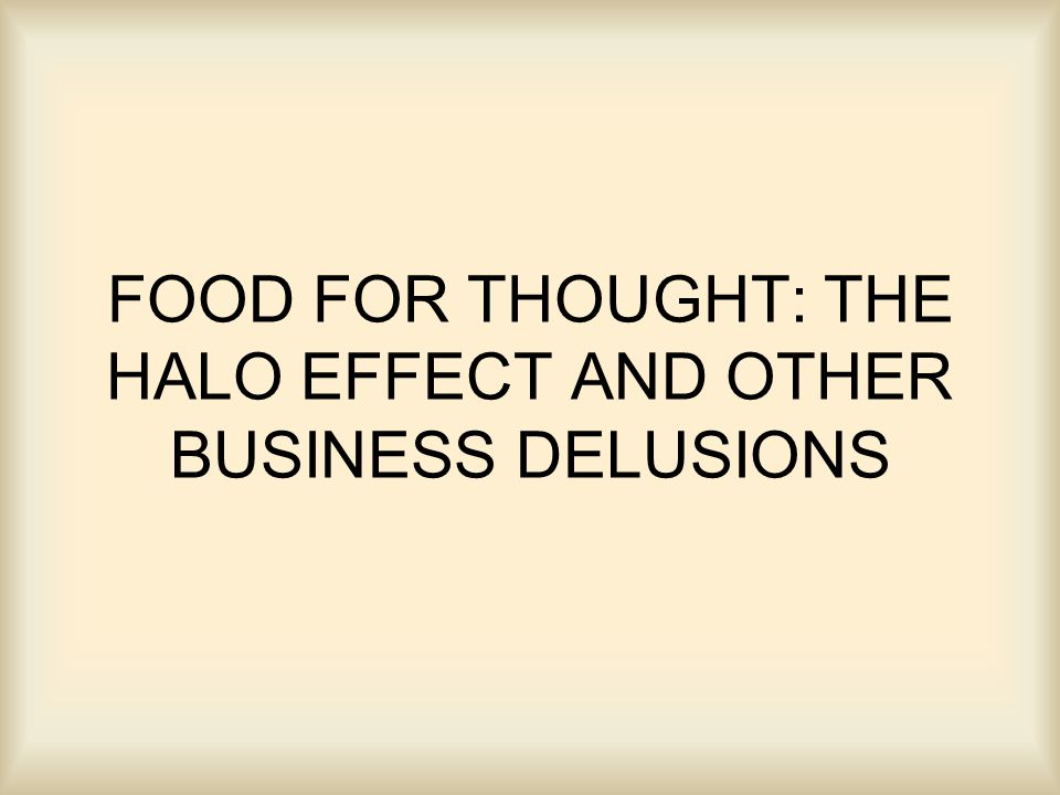 FOOD FOR THOUGHT: THE HALO EFFECT AND OTHER BUSINESS DELUSIONS