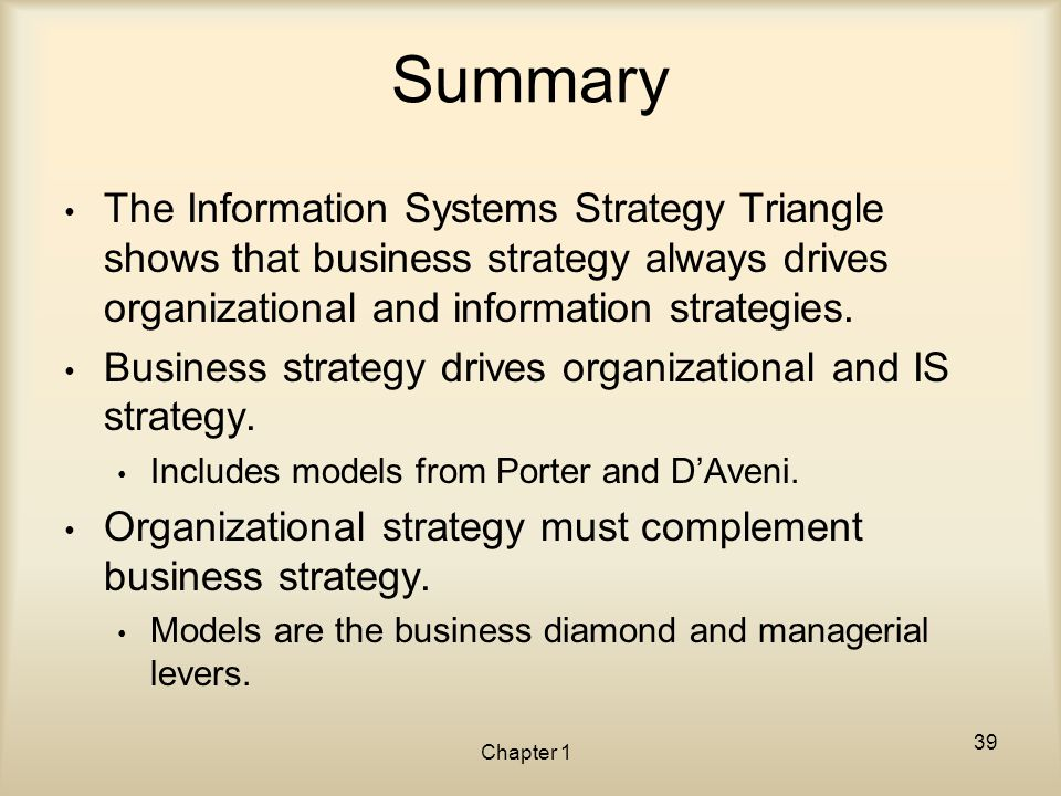 Summary The Information Systems Strategy Triangle shows that business strategy always drives organizational and information strategies.