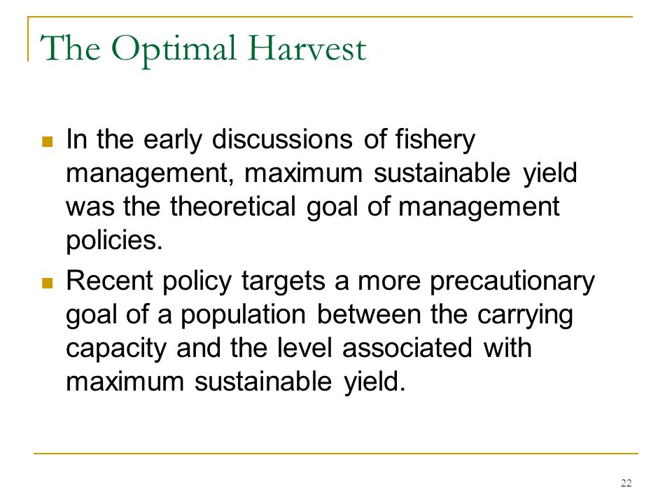 The Optimal Harvest In the early discussions of fishery management, maximum sustainable yield was the theoretical goal of management policies.