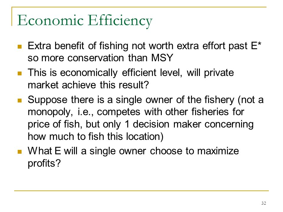 Economic Efficiency Extra benefit of fishing not worth extra effort past E* so more conservation than MSY.