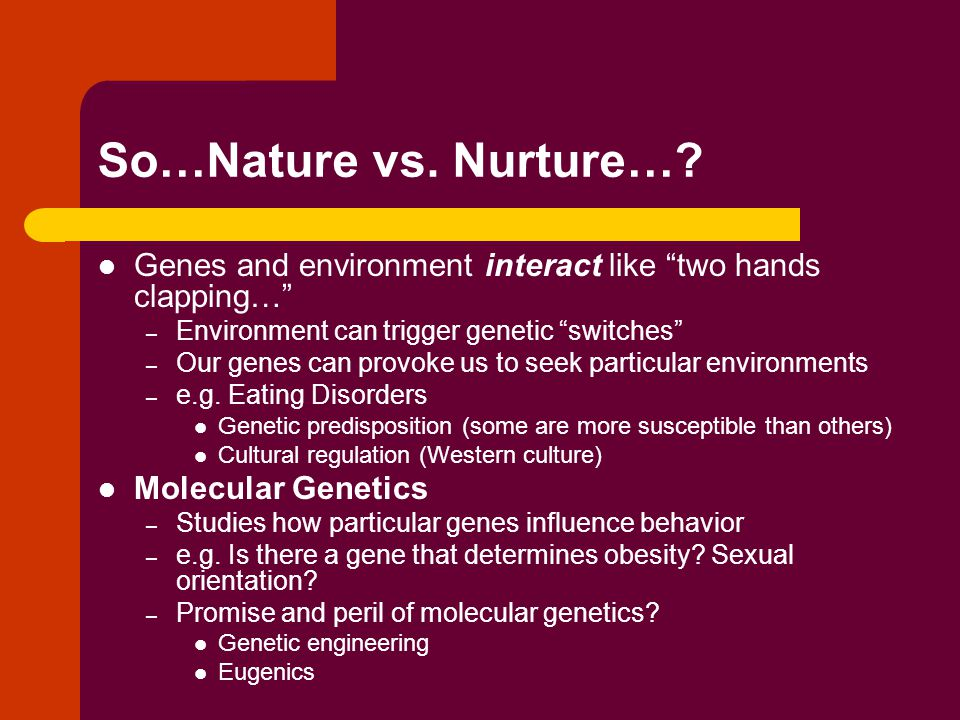 So…Nature vs. Nurture… Genes and environment interact like two hands clapping… Environment can trigger genetic switches
