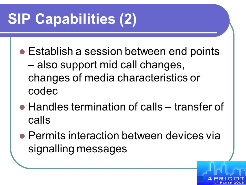 SIP Capabilities (2) Establish a session between end points – also support mid call changes, changes of media characteristics or codec.