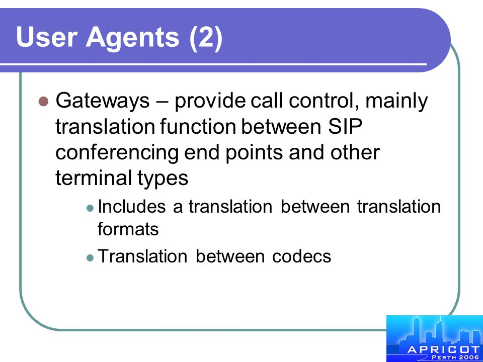 User Agents (2) Gateways – provide call control, mainly translation function between SIP conferencing end points and other terminal types.