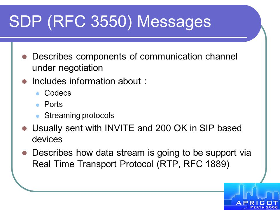 SDP (RFC 3550) Messages Describes components of communication channel under negotiation. Includes information about :