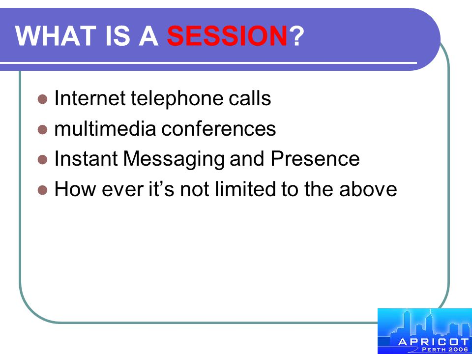 WHAT IS A SESSION Internet telephone calls multimedia conferences