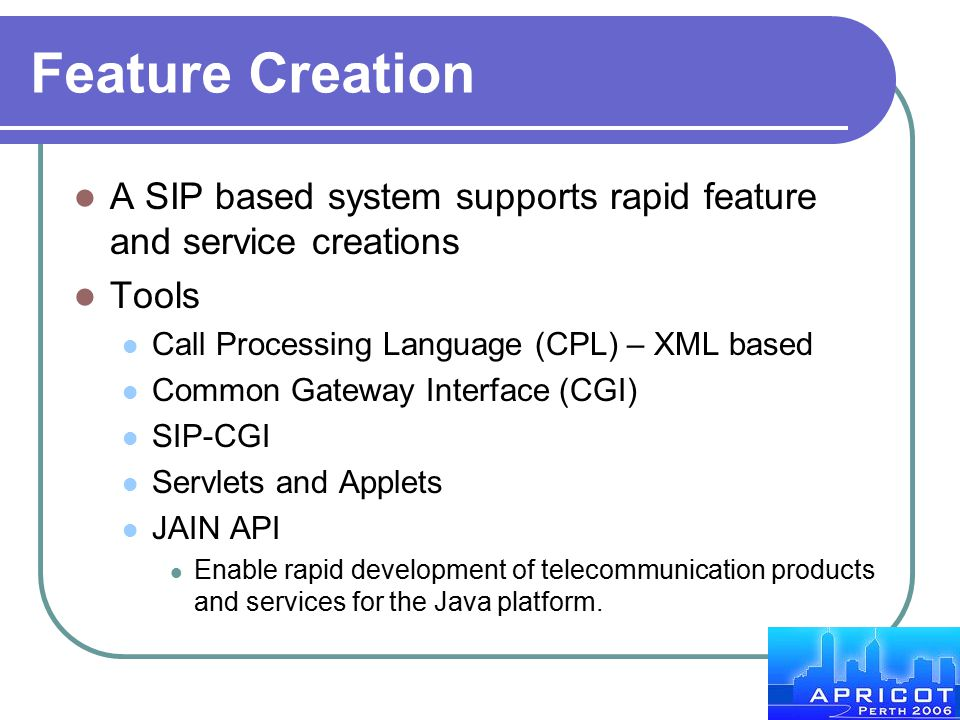 Feature Creation A SIP based system supports rapid feature and service creations. Tools. Call Processing Language (CPL) – XML based.