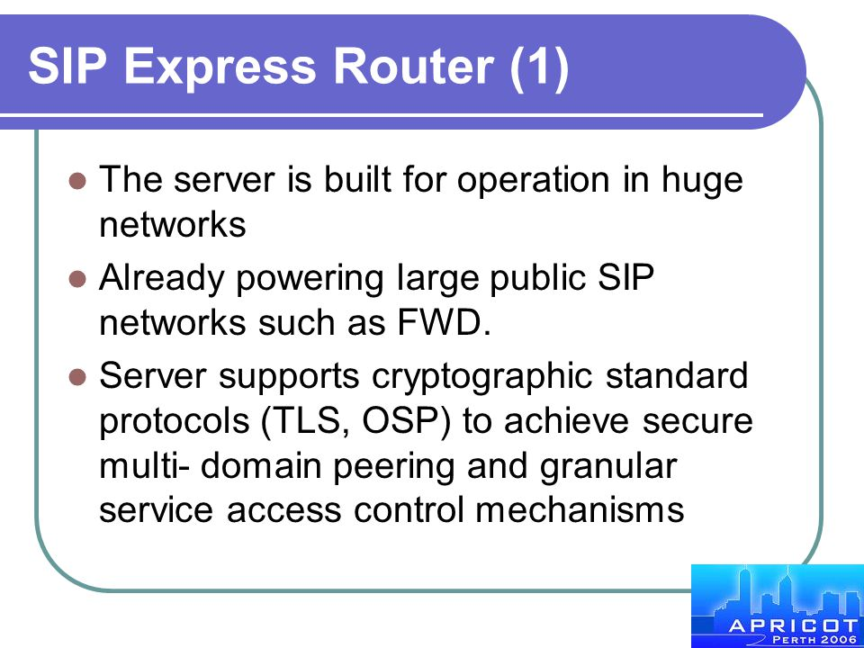 SIP Express Router (1) The server is built for operation in huge networks. Already powering large public SIP networks such as FWD.