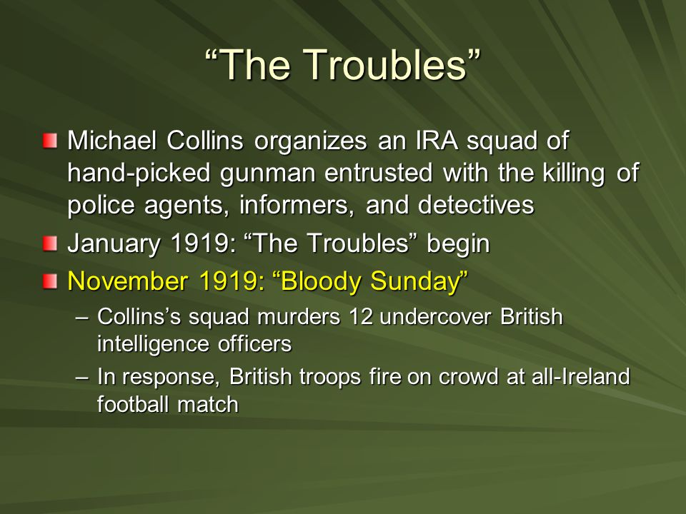 The Troubles Michael Collins organizes an IRA squad of hand-picked gunman entrusted with the killing of police agents, informers, and detectives.