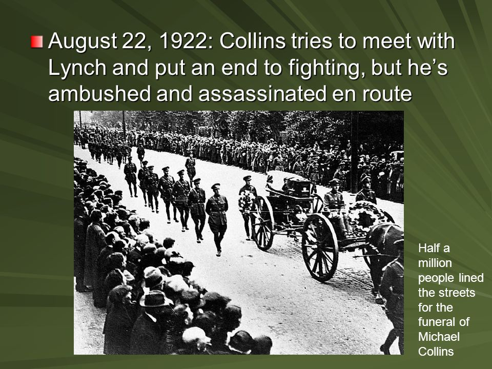 August 22, 1922: Collins tries to meet with Lynch and put an end to fighting, but he's ambushed and assassinated en route