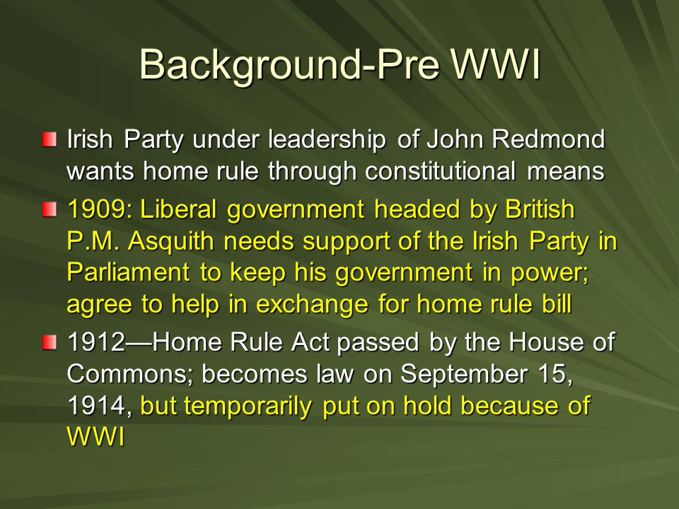 Background-Pre WWI Irish Party under leadership of John Redmond wants home rule through constitutional means.