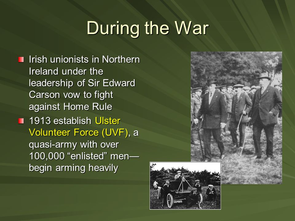 During the War Irish unionists in Northern Ireland under the leadership of Sir Edward Carson vow to fight against Home Rule.