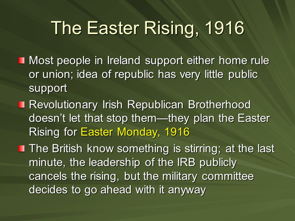 The Easter Rising, 1916 Most people in Ireland support either home rule or union; idea of republic has very little public support.