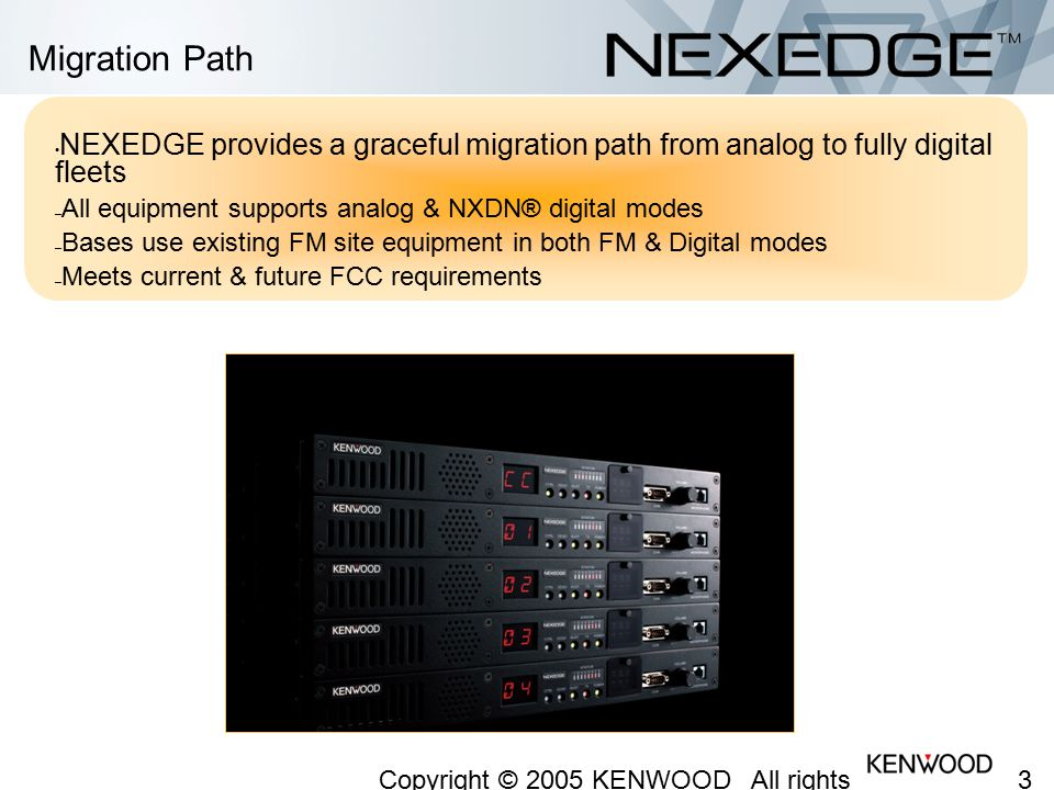 Migration Path NEXEDGE provides a graceful migration path from analog to fully digital fleets. All equipment supports analog & NXDN® digital modes.