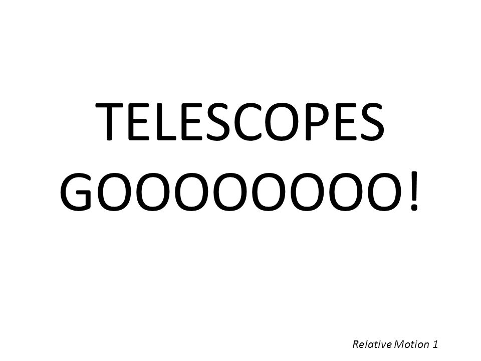TELESCOPES GOOOOOOOO! Relative Motion 1
