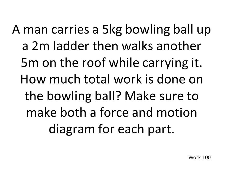 A man carries a 5kg bowling ball up a 2m ladder then walks another 5m on the roof while carrying it. How much total work is done on the bowling ball Make sure to make both a force and motion diagram for each part.