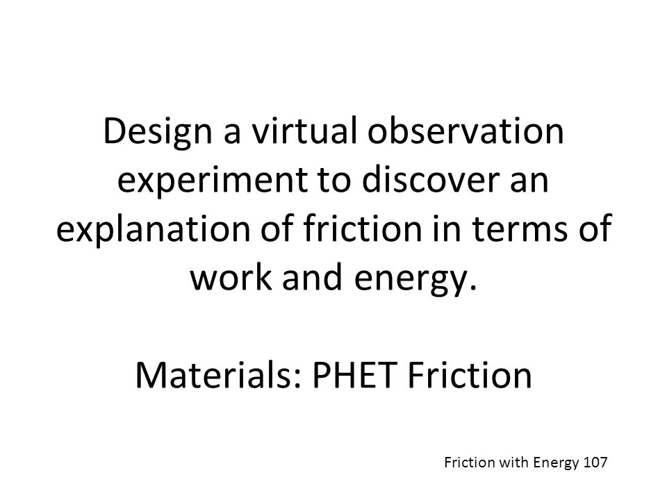 Design a virtual observation experiment to discover an explanation of friction in terms of work and energy. Materials: PHET Friction