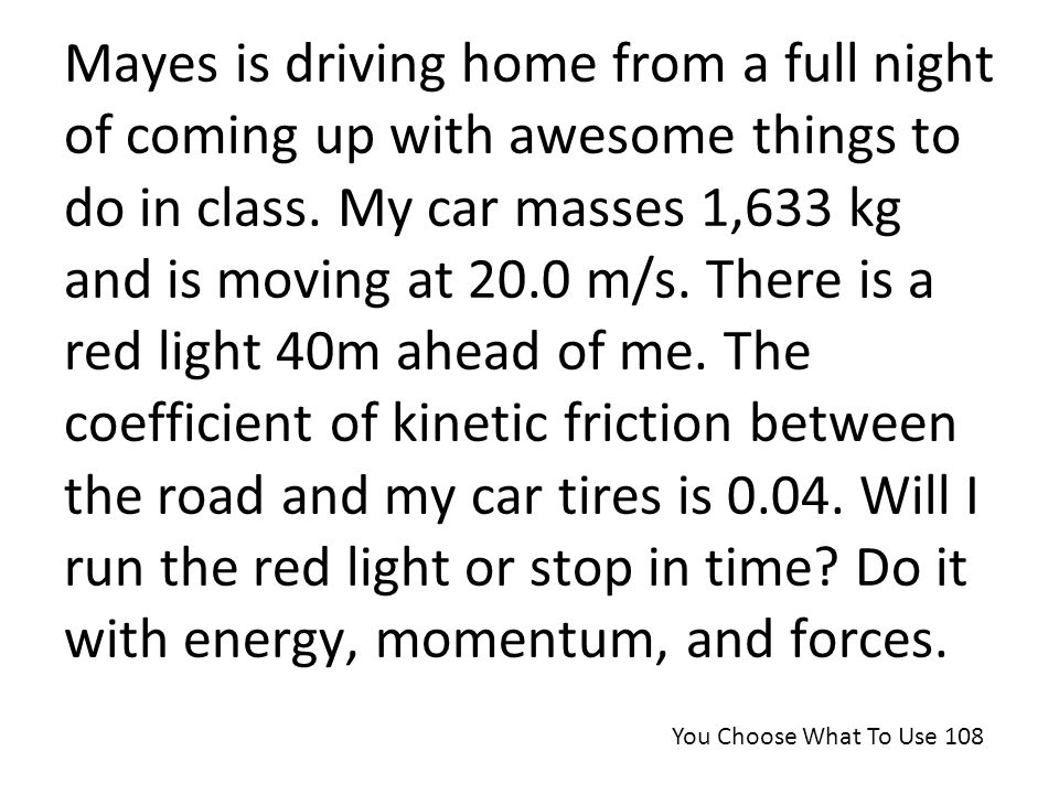 Mayes is driving home from a full night of coming up with awesome things to do in class. My car masses 1,633 kg and is moving at 20.0 m/s. There is a red light 40m ahead of me. The coefficient of kinetic friction between the road and my car tires is 0.04. Will I run the red light or stop in time Do it with energy, momentum, and forces.