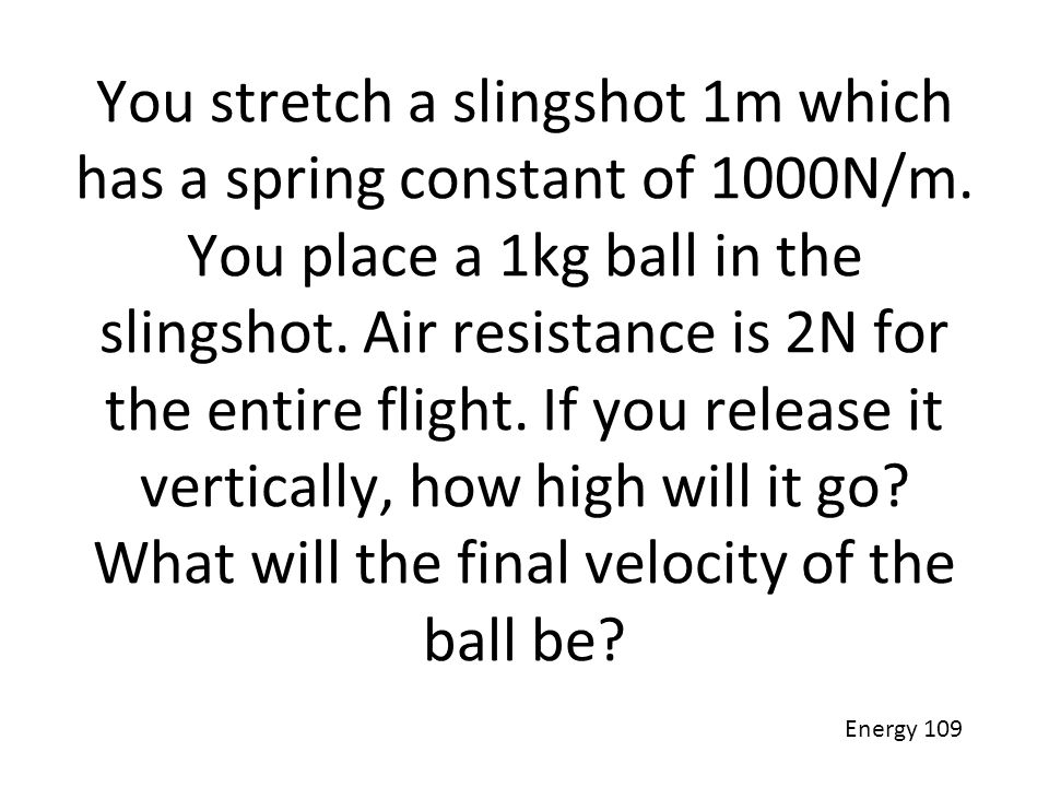 You stretch a slingshot 1m which has a spring constant of 1000N/m