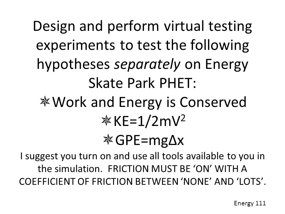 Design and perform virtual testing experiments to test the following hypotheses separately on Energy Skate Park PHET: Work and Energy is Conserved KE=1/2mV2 GPE=mgΔx I suggest you turn on and use all tools available to you in the simulation. FRICTION MUST BE 'ON' WITH A COEFFICIENT OF FRICTION BETWEEN 'NONE' AND 'LOTS'.