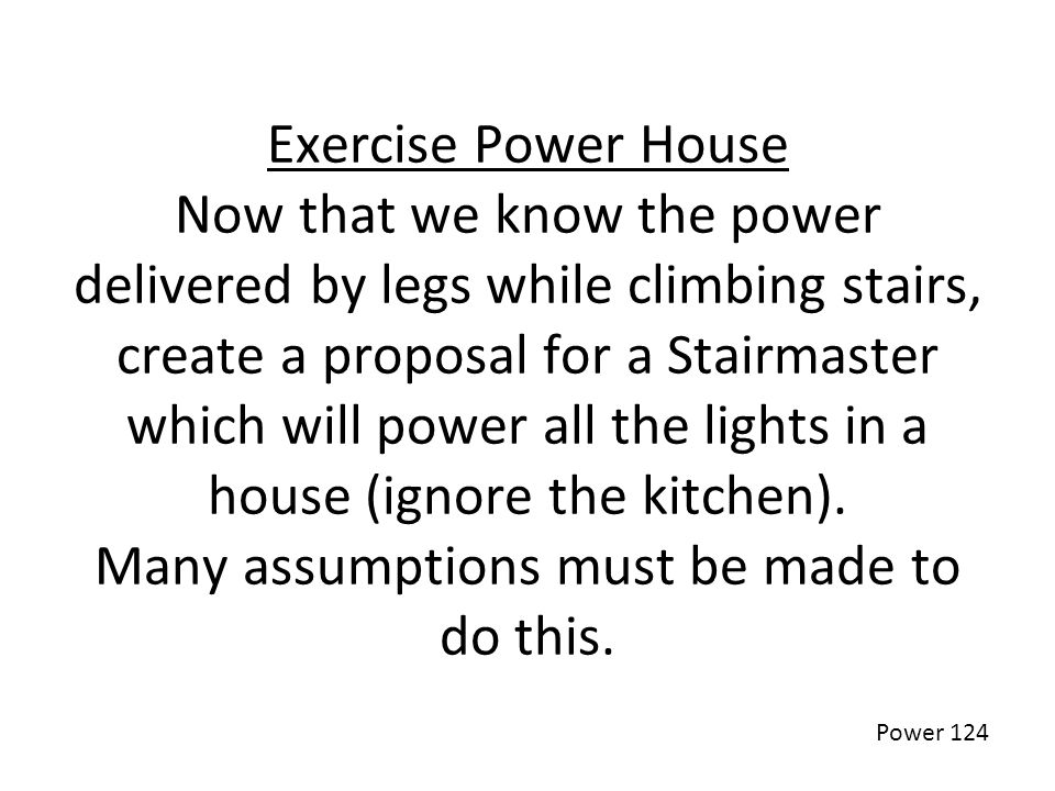 Exercise Power House Now that we know the power delivered by legs while climbing stairs, create a proposal for a Stairmaster which will power all the lights in a house (ignore the kitchen). Many assumptions must be made to do this.