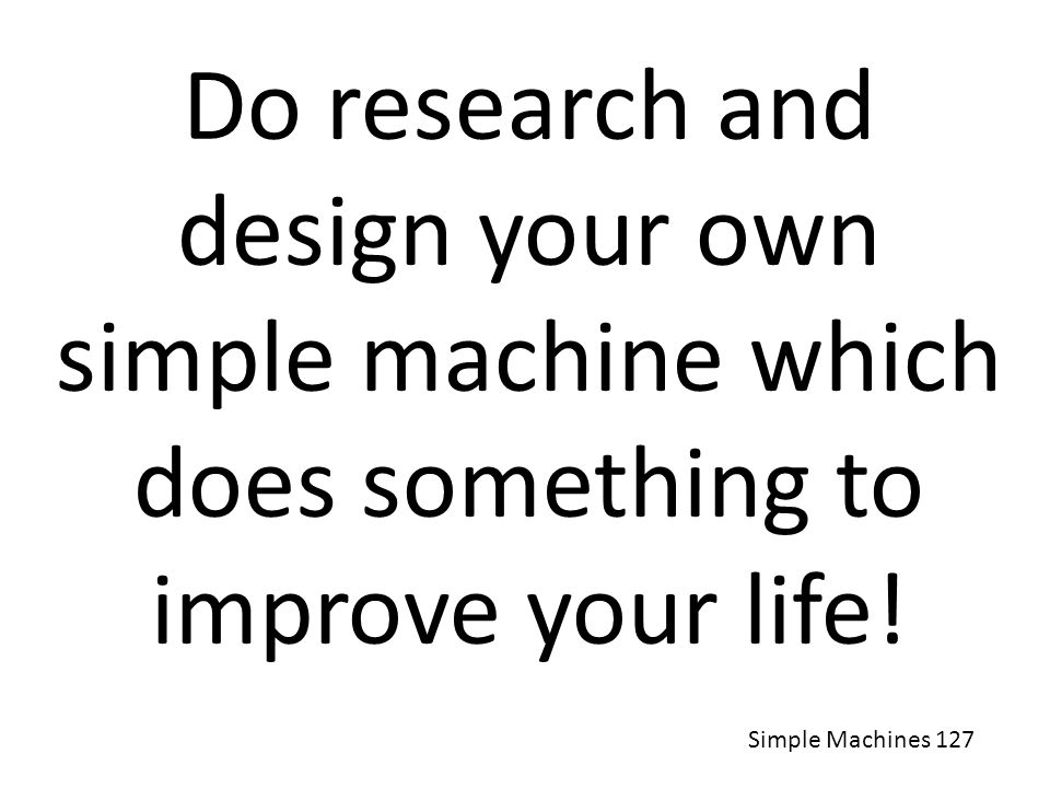 Do research and design your own simple machine which does something to improve your life!