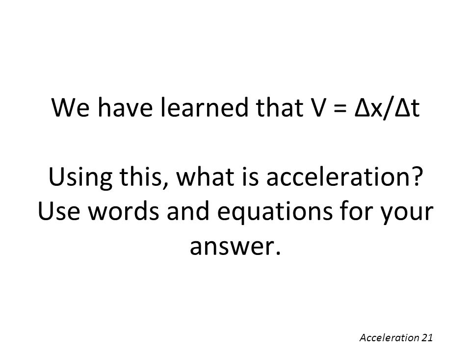 We have learned that V = Δx/Δt Using this, what is acceleration