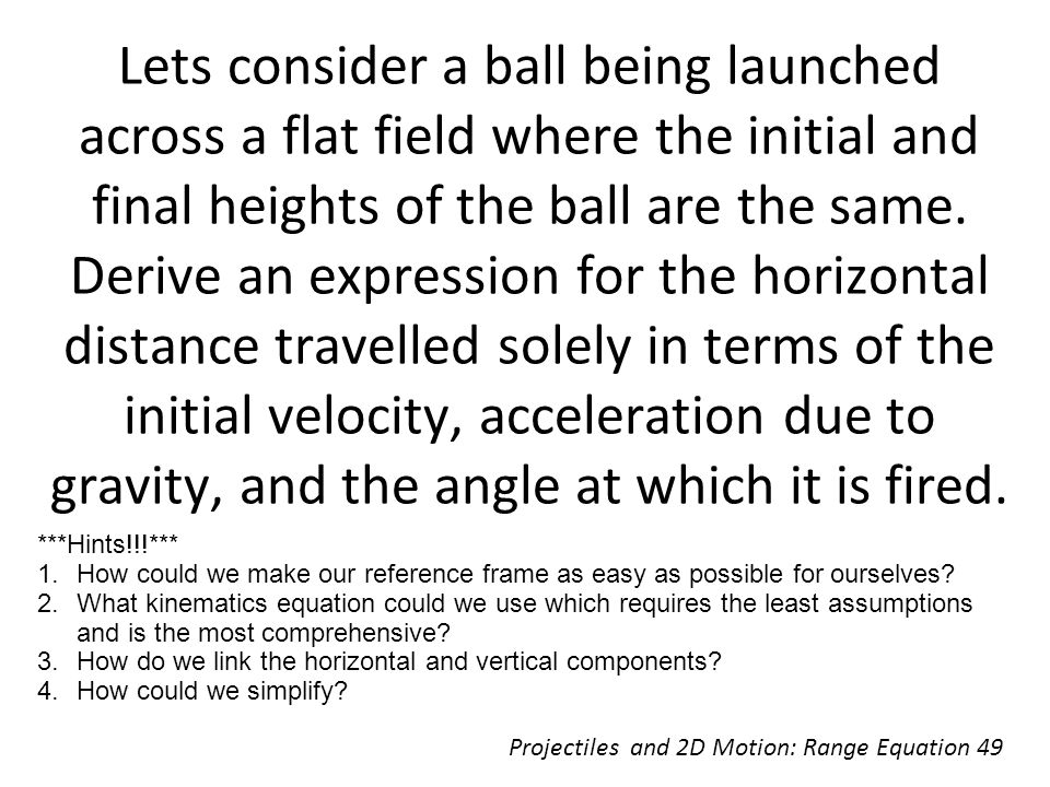Lets consider a ball being launched across a flat field where the initial and final heights of the ball are the same. Derive an expression for the horizontal distance travelled solely in terms of the initial velocity, acceleration due to gravity, and the angle at which it is fired.
