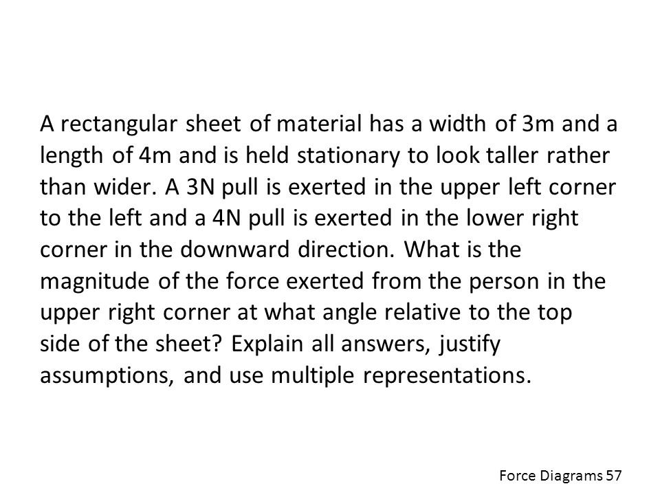A rectangular sheet of material has a width of 3m and a length of 4m and is held stationary to look taller rather than wider. A 3N pull is exerted in the upper left corner to the left and a 4N pull is exerted in the lower right corner in the downward direction. What is the magnitude of the force exerted from the person in the upper right corner at what angle relative to the top side of the sheet Explain all answers, justify assumptions, and use multiple representations.