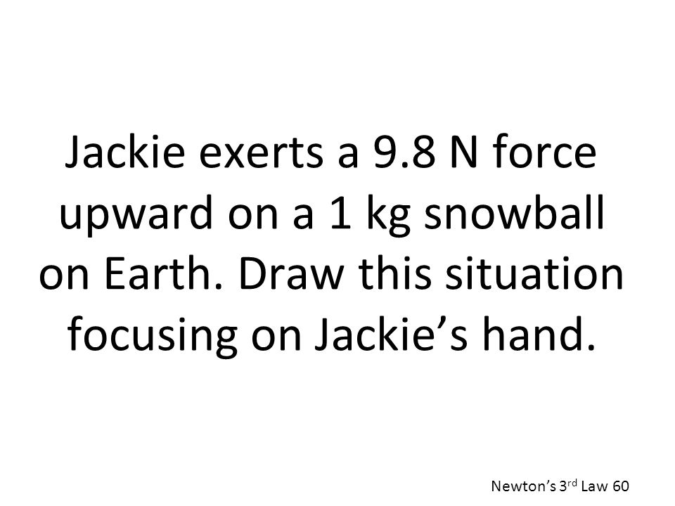 Jackie exerts a 9. 8 N force upward on a 1 kg snowball on Earth