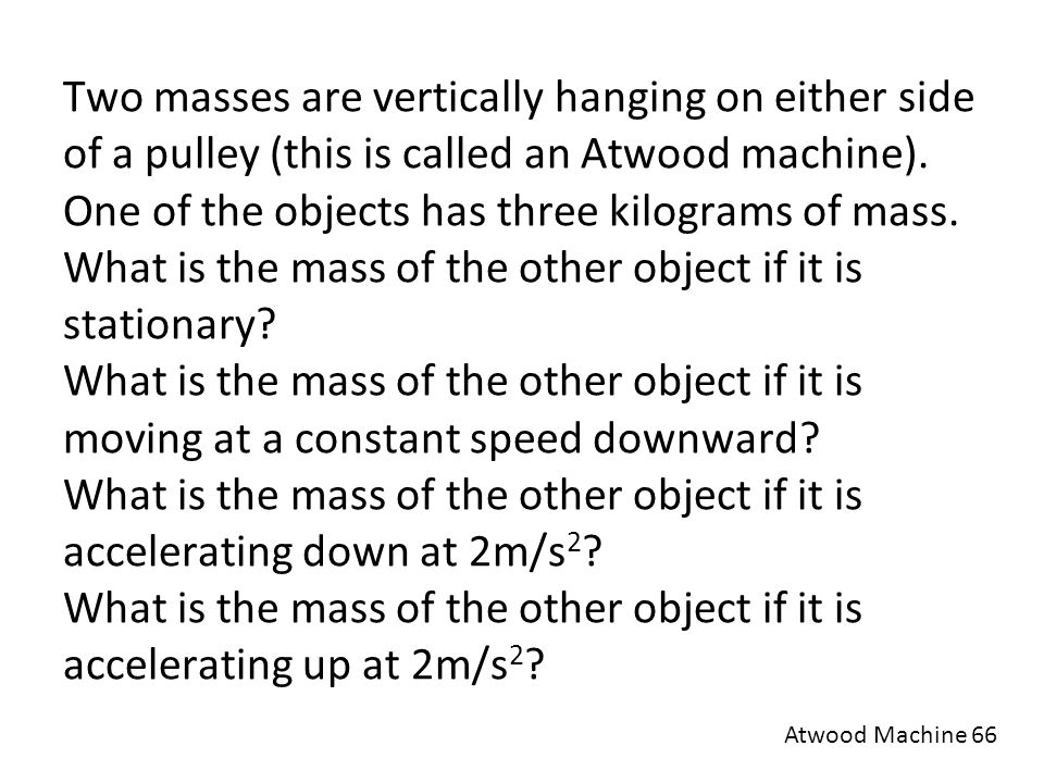 Two masses are vertically hanging on either side of a pulley (this is called an Atwood machine). One of the objects has three kilograms of mass. What is the mass of the other object if it is stationary What is the mass of the other object if it is moving at a constant speed downward What is the mass of the other object if it is accelerating down at 2m/s2 What is the mass of the other object if it is accelerating up at 2m/s2
