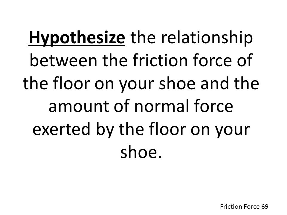 Hypothesize the relationship between the friction force of the floor on your shoe and the amount of normal force exerted by the floor on your shoe.
