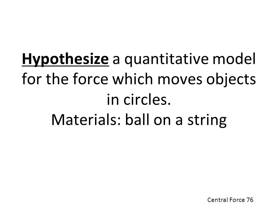 Hypothesize a quantitative model for the force which moves objects in circles. Materials: ball on a string
