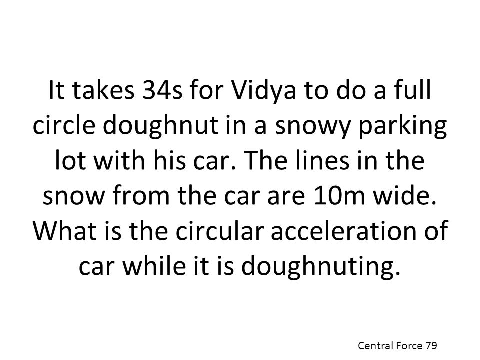 It takes 34s for Vidya to do a full circle doughnut in a snowy parking lot with his car. The lines in the snow from the car are 10m wide. What is the circular acceleration of car while it is doughnuting.