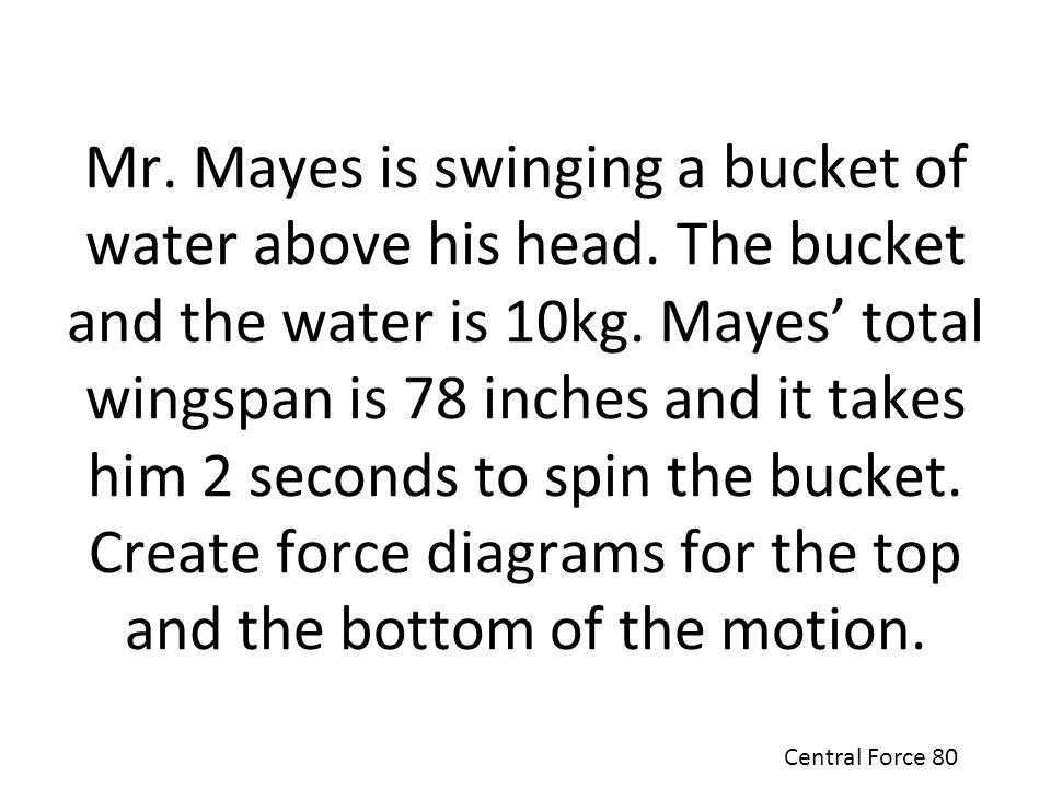 Mr. Mayes is swinging a bucket of water above his head