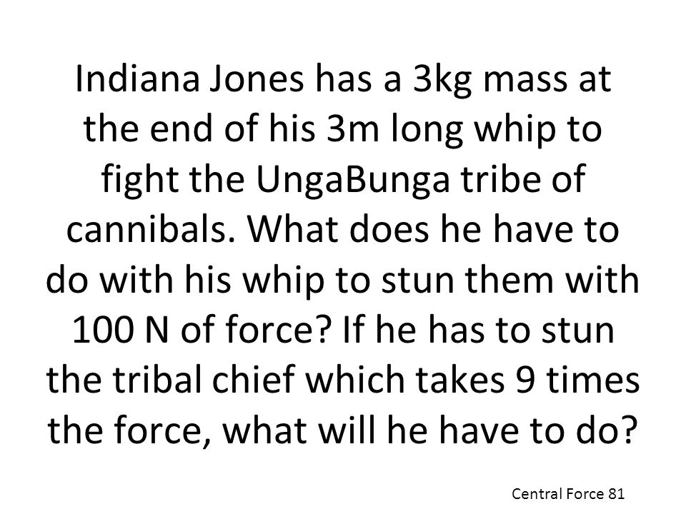 Indiana Jones has a 3kg mass at the end of his 3m long whip to fight the UngaBunga tribe of cannibals. What does he have to do with his whip to stun them with 100 N of force If he has to stun the tribal chief which takes 9 times the force, what will he have to do