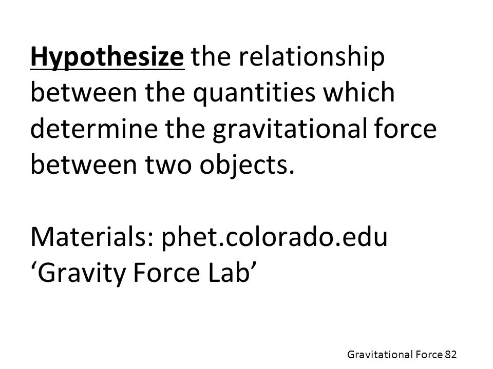 Hypothesize the relationship between the quantities which determine the gravitational force between two objects. Materials: phet.colorado.edu 'Gravity Force Lab'