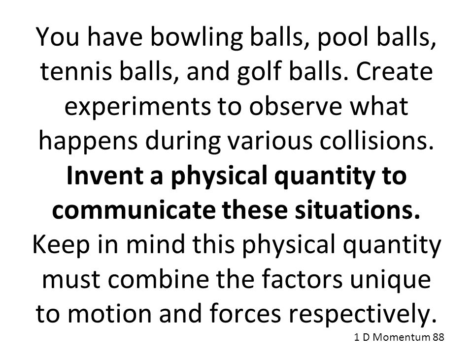 You have bowling balls, pool balls, tennis balls, and golf balls