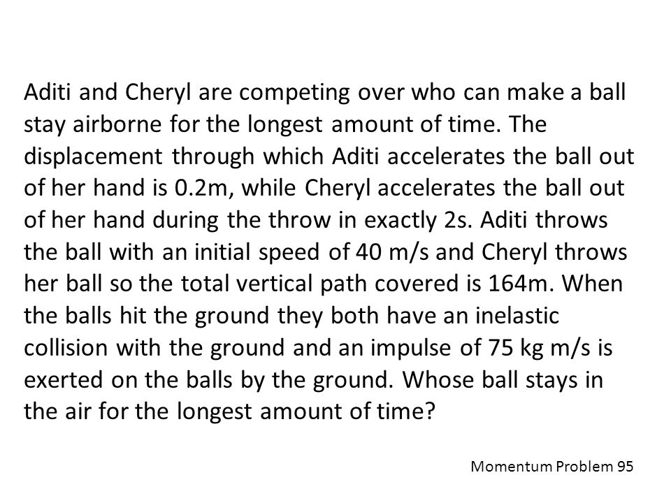 Aditi and Cheryl are competing over who can make a ball stay airborne for the longest amount of time. The displacement through which Aditi accelerates the ball out of her hand is 0.2m, while Cheryl accelerates the ball out of her hand during the throw in exactly 2s. Aditi throws the ball with an initial speed of 40 m/s and Cheryl throws her ball so the total vertical path covered is 164m. When the balls hit the ground they both have an inelastic collision with the ground and an impulse of 75 kg m/s is exerted on the balls by the ground. Whose ball stays in the air for the longest amount of time
