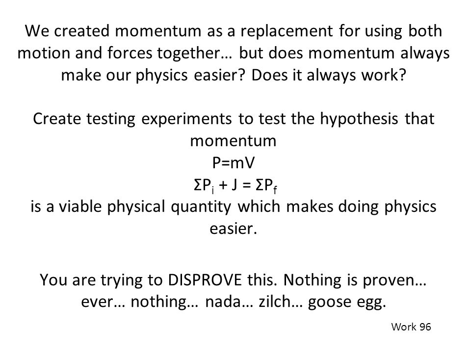We created momentum as a replacement for using both motion and forces together… but does momentum always make our physics easier Does it always work Create testing experiments to test the hypothesis that momentum P=mV ΣPi + J = ΣPf is a viable physical quantity which makes doing physics easier. You are trying to DISPROVE this. Nothing is proven… ever… nothing… nada… zilch… goose egg.
