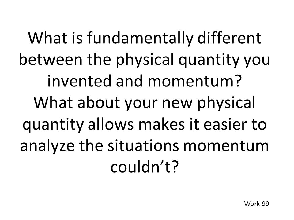 What is fundamentally different between the physical quantity you invented and momentum What about your new physical quantity allows makes it easier to analyze the situations momentum couldn't