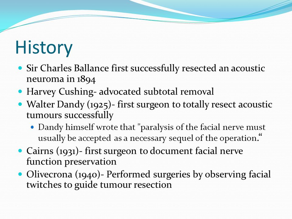 History Sir Charles Ballance first successfully resected an acoustic neuroma in 1894. Harvey Cushing- advocated subtotal removal.