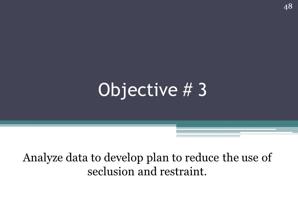 Objective # 3 Analyze data to develop plan to reduce the use of seclusion and restraint.