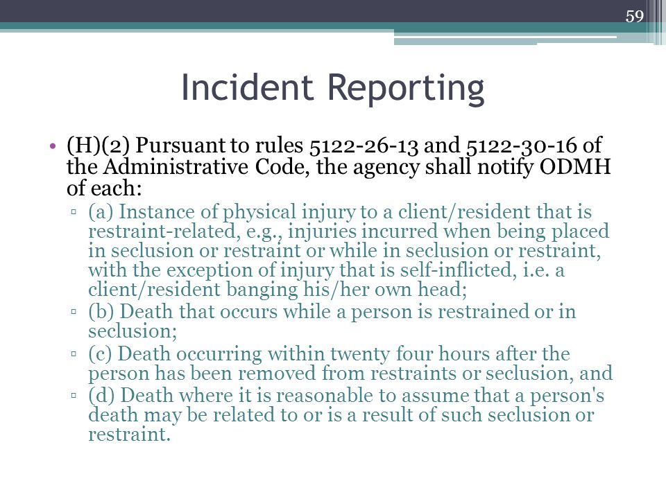 Incident Reporting (H)(2) Pursuant to rules 5122-26-13 and 5122-30-16 of the Administrative Code, the agency shall notify ODMH of each: