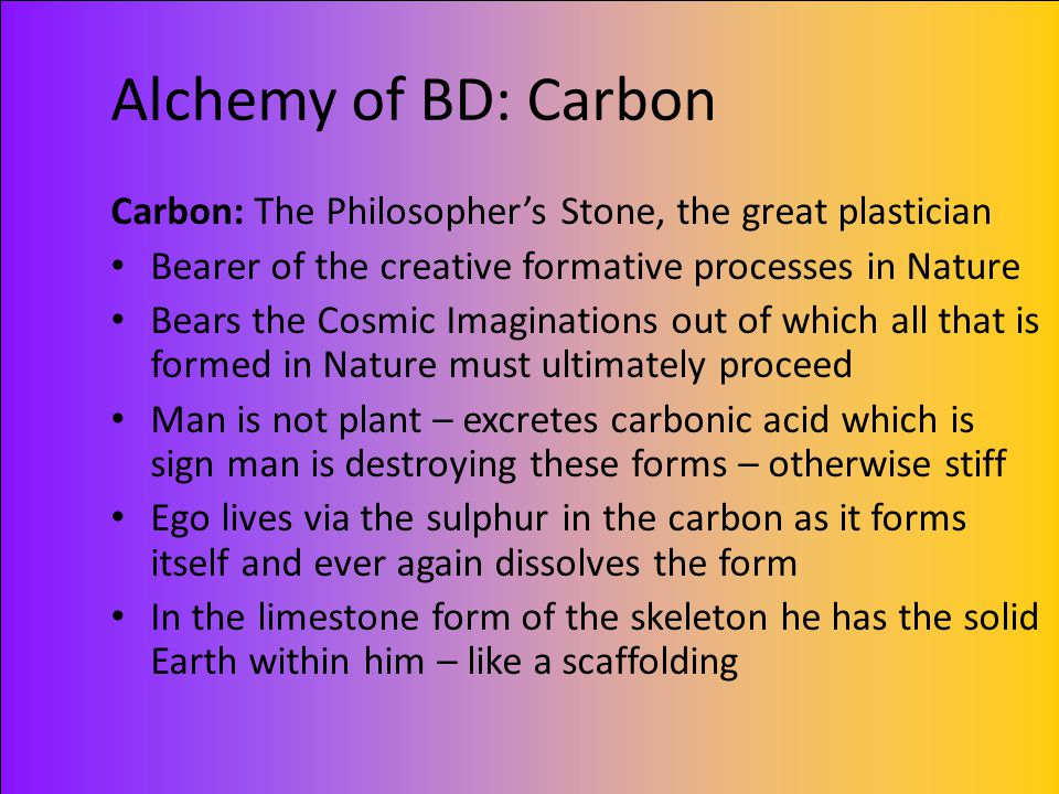 Alchemy of BD: Carbon Carbon: The Philosopher's Stone, the great plastician. Bearer of the creative formative processes in Nature.