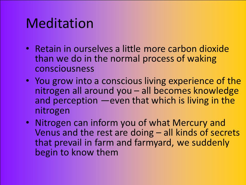 Meditation Retain in ourselves a little more carbon dioxide than we do in the normal process of waking consciousness.